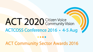 ACT 2020: Citizen Voice, Community Vision - ACTCOSS Conference 2016, 4-5 August, & ACT Community Sector Awards